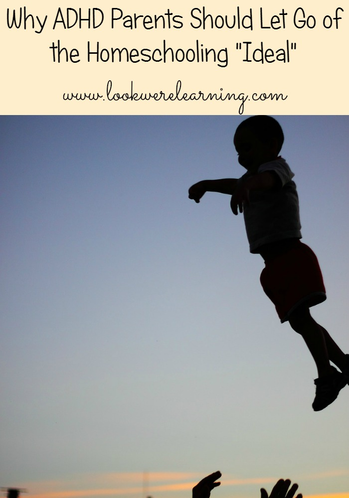 Why ADHD Homeschooling Parents Should Let Go of the Homeschooling Ideal - Look! We're Learning!